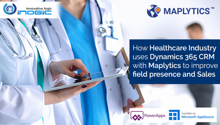 How Healthcare Industry uses Dynamics 365 CRM with Maplytics to improve field presence and Sales